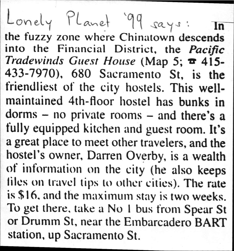 "Lonely Planet '99 says: ""...Pacific Tradewinds Guest House, 680 Sacramento St, is the friendliest of the city hostels..."""